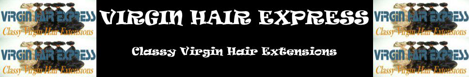Virgin Hair Express - Best Natural, Gorgeous, Reusable, and Affordable Virgin Brazilian, Indian, Chinese, Burmese, Malaysian Hair